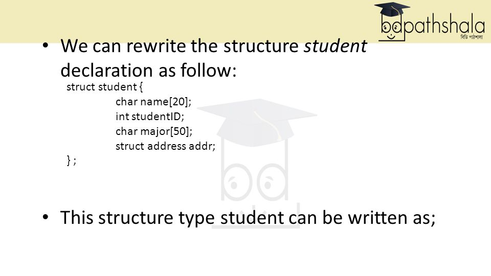 We can rewrite the structure student declaration as follow: This structure type student can be written as; struct student { char name[20]; int studentID; char major[50]; struct address addr; } ;