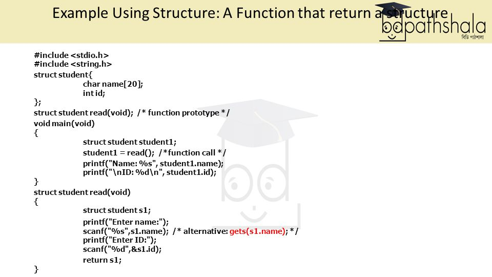 Example Using Structure: A Function that return a structure #include struct student{ char name[20]; int id; }; struct student read(void); /* function prototype */ void main(void) { struct student student1; student1 = read(); /*function call */ printf( Name: %s , student1.name); printf( \nID: %d\n , student1.id); } struct student read(void) { struct student s1; printf( Enter name: ); scanf( %s ,s1.name); /* alternative: gets(s1.name); */ printf( Enter ID: ); scanf( %d ,&s1.id); return s1; }