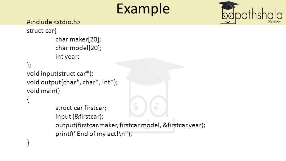 Example #include struct car{ char maker[20]; char model[20]; int year; }; void input(struct car*); void output(char*, char*, int*); void main() { struct car firstcar; input (&firstcar); output(firstcar.maker, firstcar.model, &firstcar.year); printf( End of my act!\n ); }