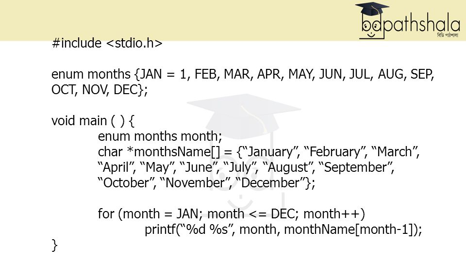 #include enum months {JAN = 1, FEB, MAR, APR, MAY, JUN, JUL, AUG, SEP, OCT, NOV, DEC}; void main ( ) { enum months month; char *monthsName[] = { January , February , March , April , May , June , July , August , September , October , November , December }; for (month = JAN; month <= DEC; month++) printf( %d %s , month, monthName[month-1]); }