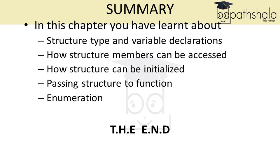 SUMMARY In this chapter you have learnt about – Structure type and variable declarations – How structure members can be accessed – How structure can be initialized – Passing structure to function – Enumeration T.H.E E.N.D