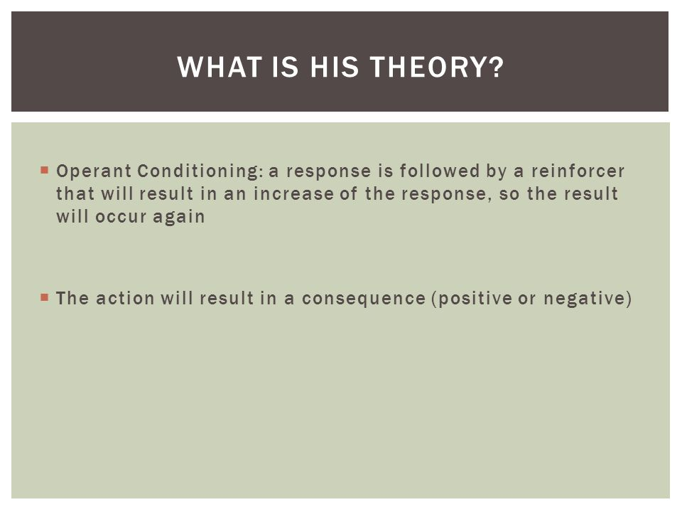  Operant Conditioning: a response is followed by a reinforcer that will result in an increase of the response, so the result will occur again  The action will result in a consequence (positive or negative) WHAT IS HIS THEORY
