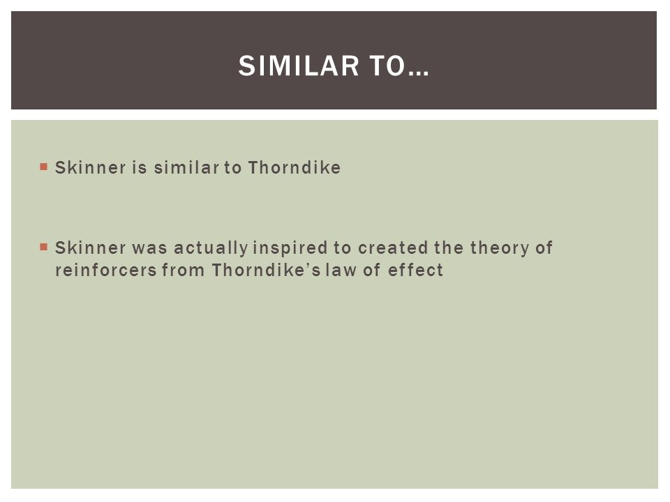  Skinner is similar to Thorndike  Skinner was actually inspired to created the theory of reinforcers from Thorndike's law of effect SIMILAR TO…