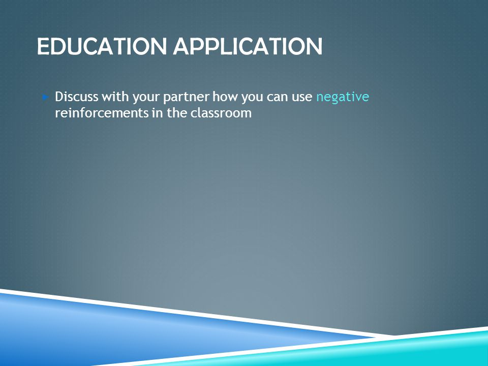 EDUCATION APPLICATION  Discuss with your partner how you can use negative reinforcements in the classroom