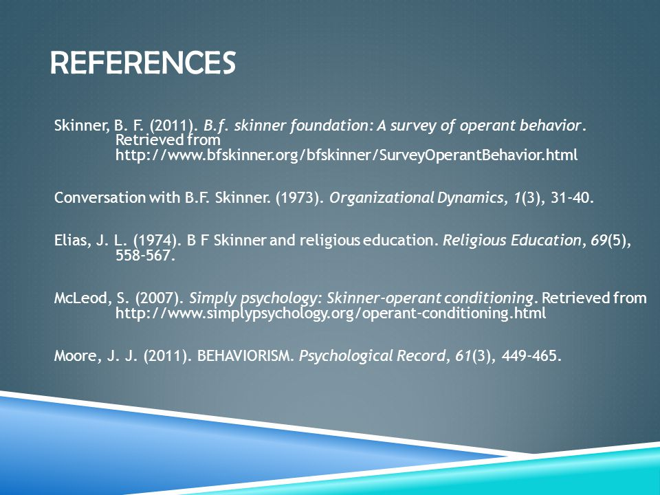 REFERENCES Skinner, B. F. (2011). B.f. skinner foundation: A survey of operant behavior. Retrieved from http://www.bfskinner.org/bfskinner/SurveyOpera
