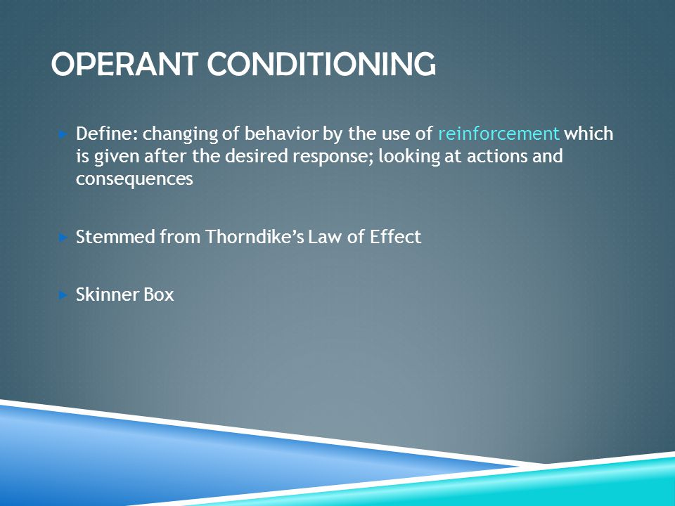 OPERANT CONDITIONING  Define: changing of behavior by the use of reinforcement which is given after the desired response; looking at actions and cons