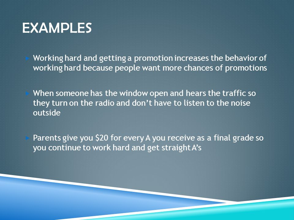EXAMPLES  Working hard and getting a promotion increases the behavior of working hard because people want more chances of promotions  When someone h