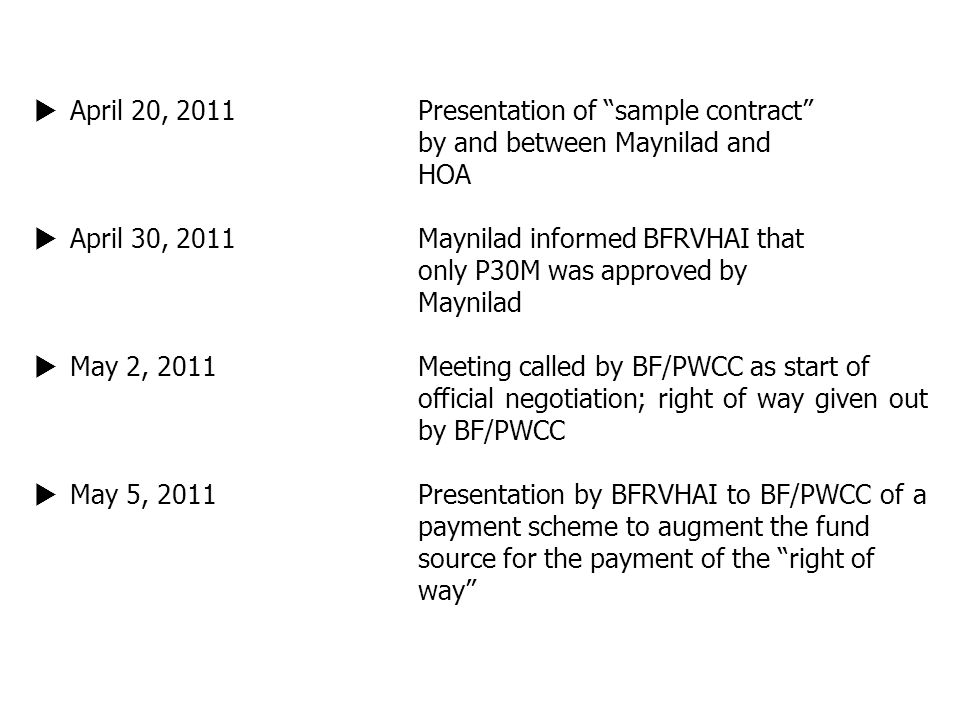 " April 20, 2011Presentation of ""sample contract"" by and between Maynilad and HOA  April 30, 2011Maynilad informed BFRVHAI that only P30M was approve"