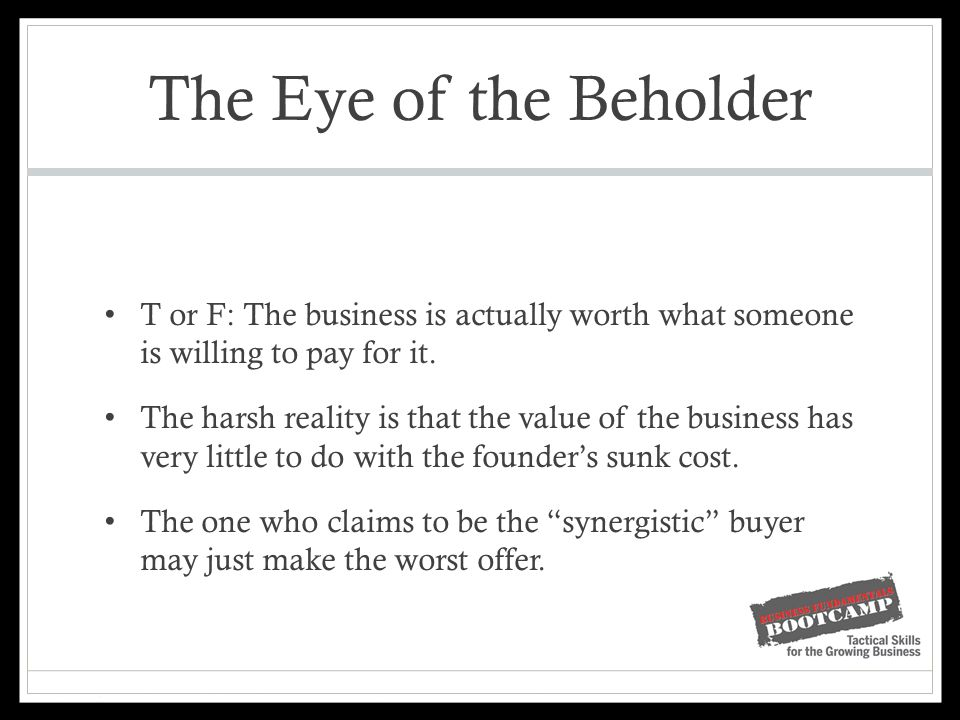 The Eye of the Beholder T or F: The business is actually worth what someone is willing to pay for it.