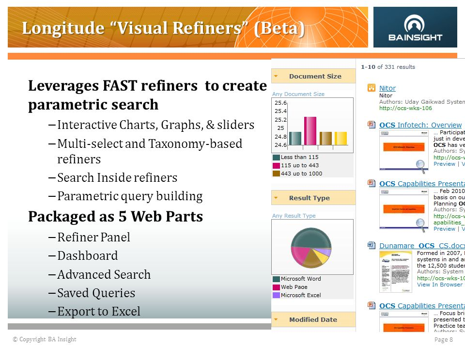© Copyright BA Insight Page 8 Longitude Visual Refiners (Beta) Leverages FAST refiners to create parametric search – Interactive Charts, Graphs, & sliders – Multi-select and Taxonomy-based refiners – Search Inside refiners – Parametric query building Packaged as 5 Web Parts – Refiner Panel – Dashboard – Advanced Search – Saved Queries – Export to Excel