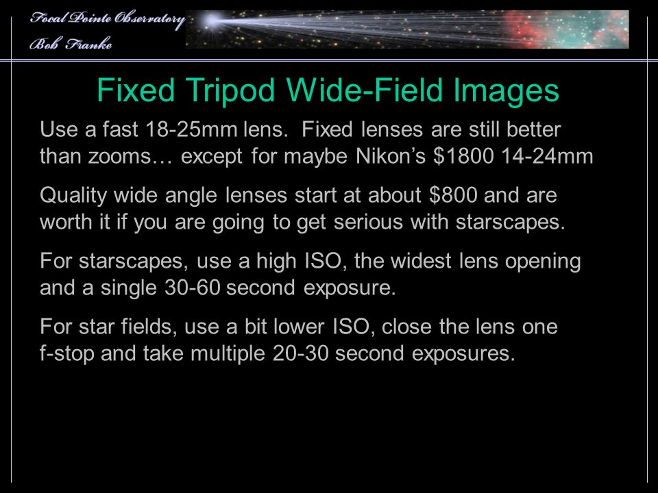 Fixed Tripod Wide-Field Images Use a fast 18-25mm lens.