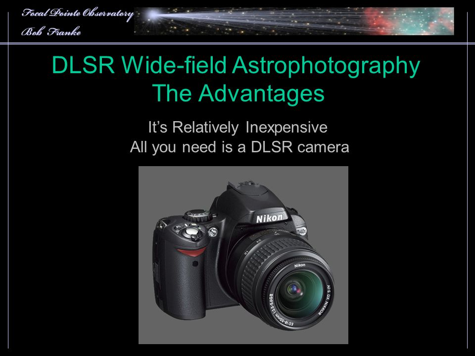 DLSR Wide-field Astrophotography The Advantages It's Relatively Inexpensive All you need is a DLSR camera