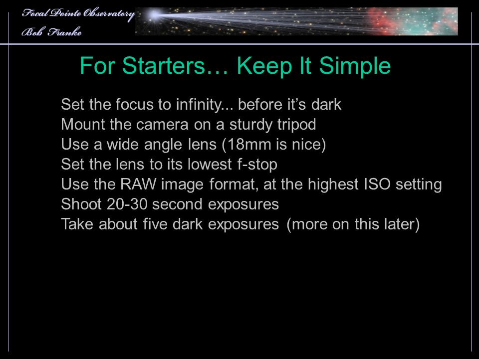 For Starters… Keep It Simple Use a wide angle lens (18mm is nice) Use the RAW image format, at the highest ISO setting Mount the camera on a sturdy tripod Set the lens to its lowest f-stop Shoot 20-30 second exposures Take about five dark exposures (more on this later) Set the focus to infinity...