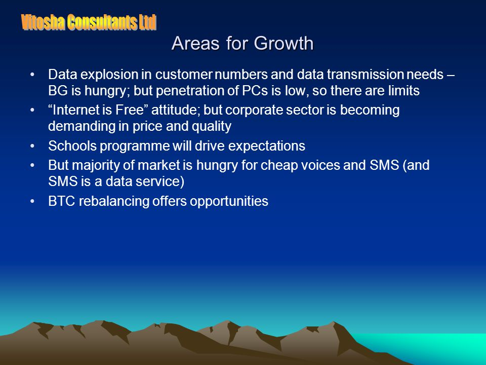 Areas for Growth Data explosion in customer numbers and data transmission needs – BG is hungry; but penetration of PCs is low, so there are limits Internet is Free attitude; but corporate sector is becoming demanding in price and quality Schools programme will drive expectations But majority of market is hungry for cheap voices and SMS (and SMS is a data service) BTC rebalancing offers opportunities