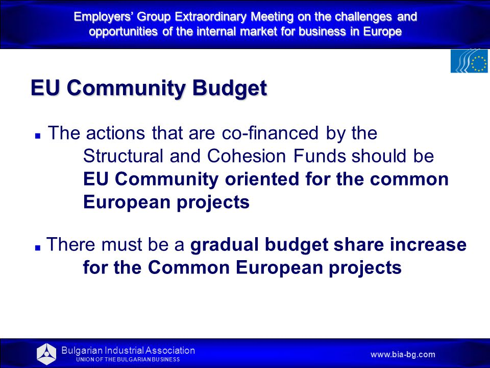 Employers' Group Extraordinary Meeting on the challenges and opportunities of the internal market for business in Europe www.bia-bg.com EU Community Budget The actions that are co-financed by the Structural and Cohesion Funds should be EU Community oriented for the common European projects There must be a gradual budget share increase for the Common European projects