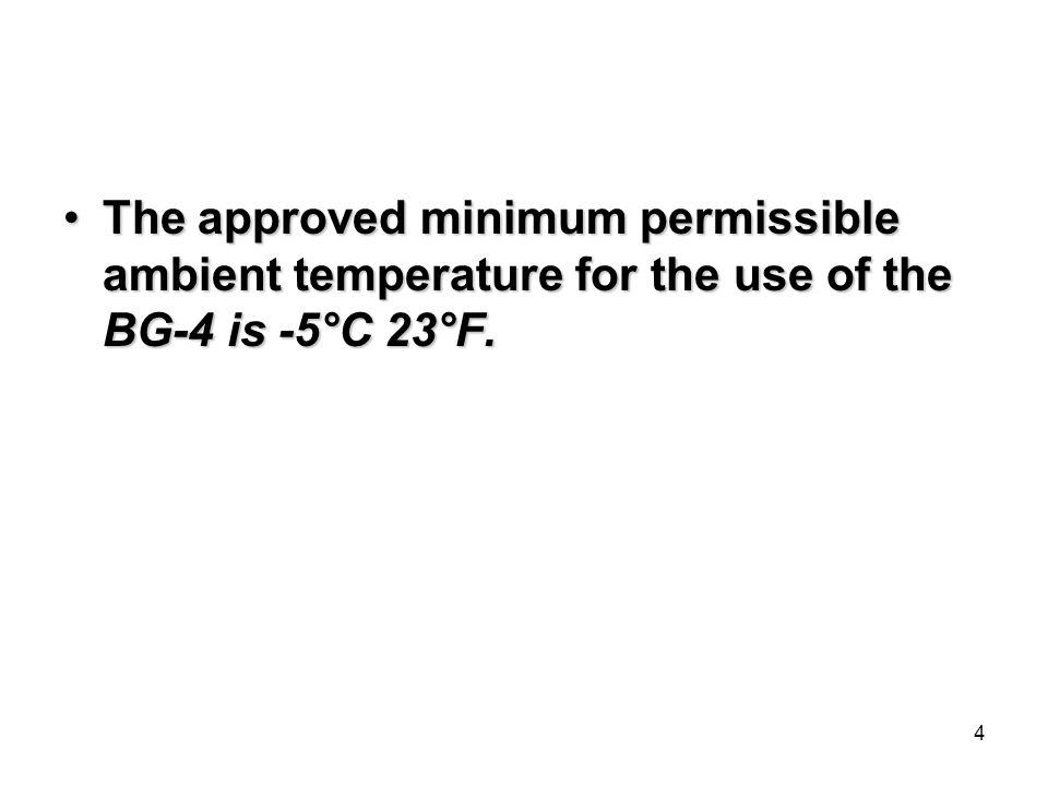 4 The approved minimum permissible ambient temperature for the use of the BG-4 is -5°C 23°F.The approved minimum permissible ambient temperature for the use of the BG-4 is -5°C 23°F.