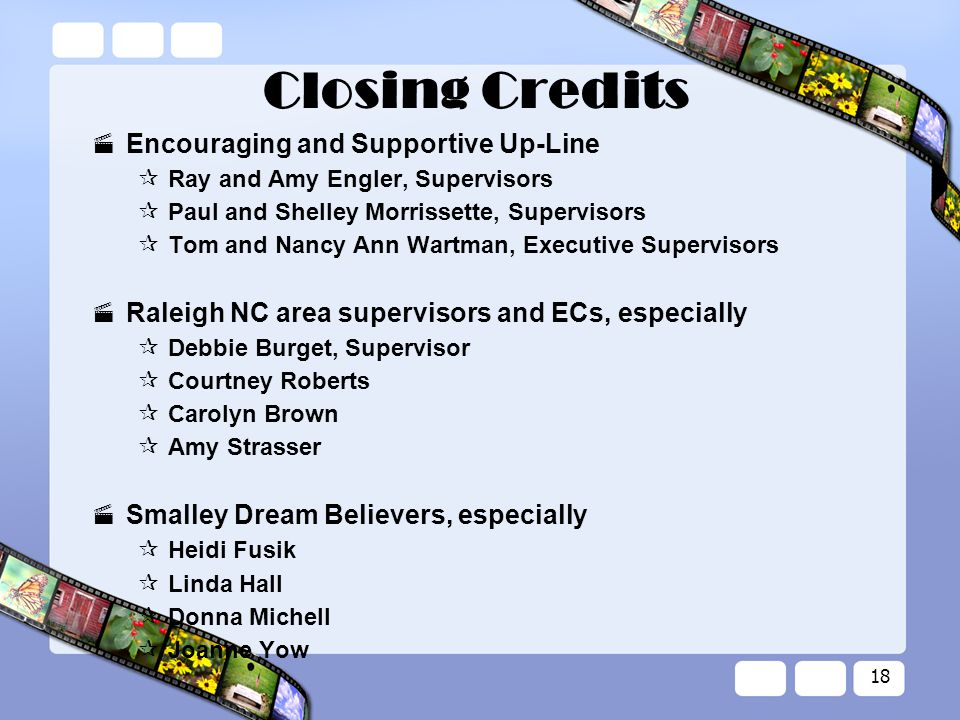 18 Closing Credits  Encouraging and Supportive Up-Line  Ray and Amy Engler, Supervisors  Paul and Shelley Morrissette, Supervisors  Tom and Nancy Ann Wartman, Executive Supervisors  Raleigh NC area supervisors and ECs, especially  Debbie Burget, Supervisor  Courtney Roberts  Carolyn Brown  Amy Strasser  Smalley Dream Believers, especially  Heidi Fusik  Linda Hall  Donna Michell  Joanne Yow