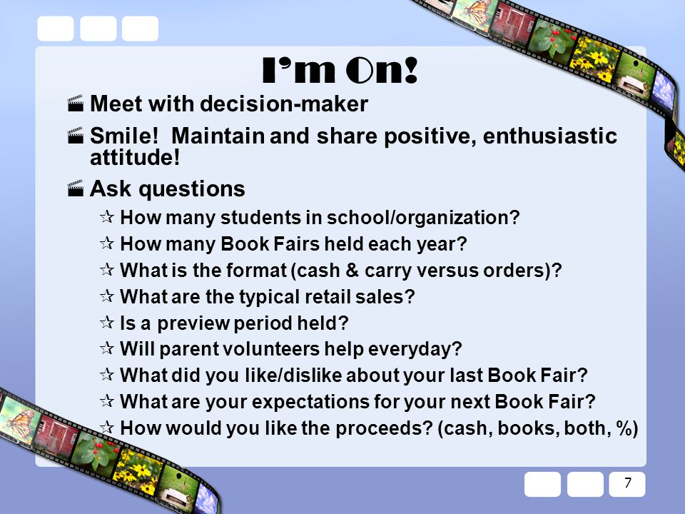 7 I'm On. Meet with decision-maker  Smile. Maintain and share positive, enthusiastic attitude.