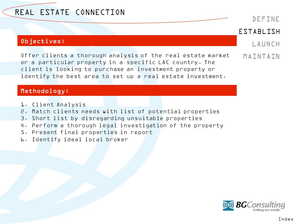 REAL ESTATE CONNECTION DEFINE MAINTAIN ESTABLISH LAUNCH Offer clients a thorough analysis of the real estate market or a particular property in a specific LAC country.