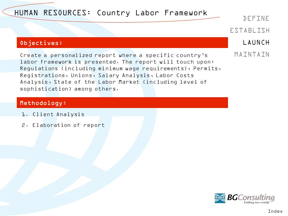 HUMAN RESOURCES: Country Labor Framework DEFINE MAINTAIN ESTABLISH LAUNCH Methodology: Objectives: 1.Client Analysis 2.Elaboration of report Create a personalized report where a specific country's labor framework is presented.
