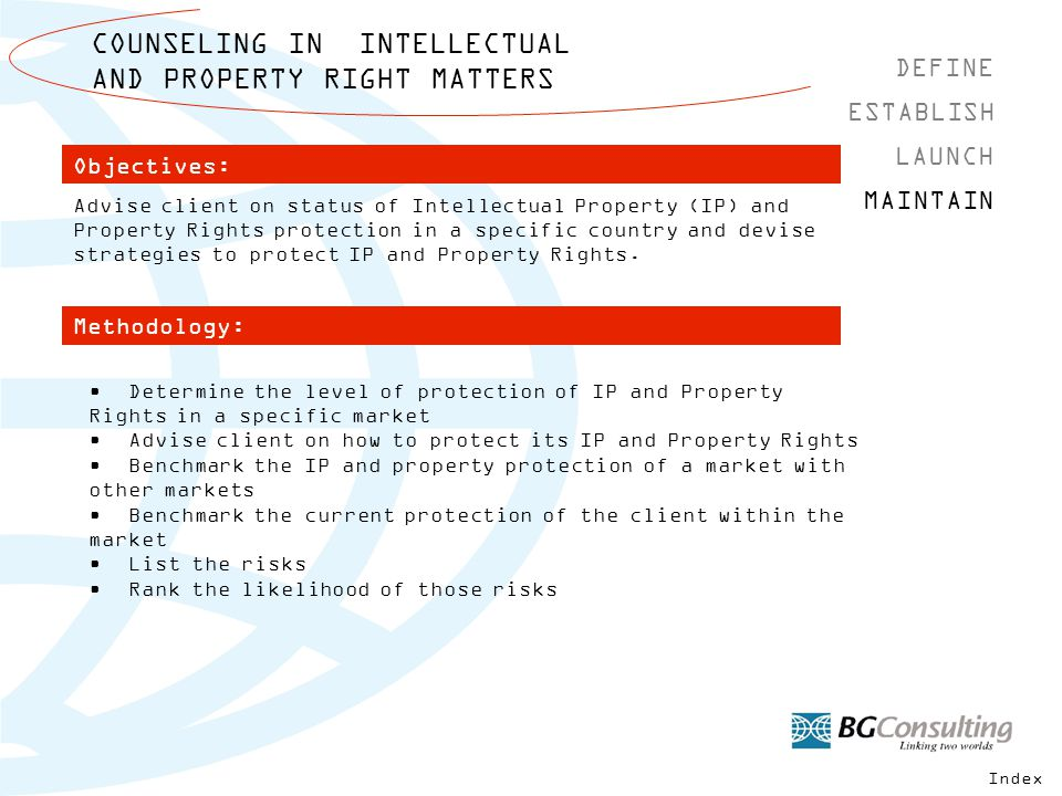 COUNSELING IN INTELLECTUAL AND PROPERTY RIGHT MATTERS DEFINE MAINTAIN ESTABLISH LAUNCH Methodology: Objectives: Determine the level of protection of IP and Property Rights in a specific market Advise client on how to protect its IP and Property Rights Benchmark the IP and property protection of a market with other markets Benchmark the current protection of the client within the market List the risks Rank the likelihood of those risks Advise client on status of Intellectual Property (IP) and Property Rights protection in a specific country and devise strategies to protect IP and Property Rights.