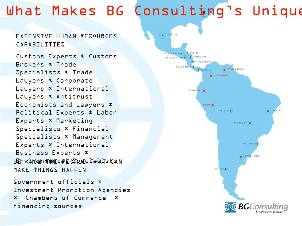 What Makes BG Consulting's Unique EXTENSIVE HUMAN RESOURCES CAPABILITIES Customs Experts * Customs Brokers * Trade Specialists * Trade Lawyers * Corporate Lawyers * International Lawyers * Antitrust Economists and Lawyers * Political Experts * Labor Experts * Marketing Specialists * Financial Specialists * Management Experts * International Business Experts * Environmental Specialists WE KNOW THE PEOPLE THAT CAN MAKE THINGS HAPPEN Government officials * Investment Promotion Agencies * Chambers of Commerce * Financing sources