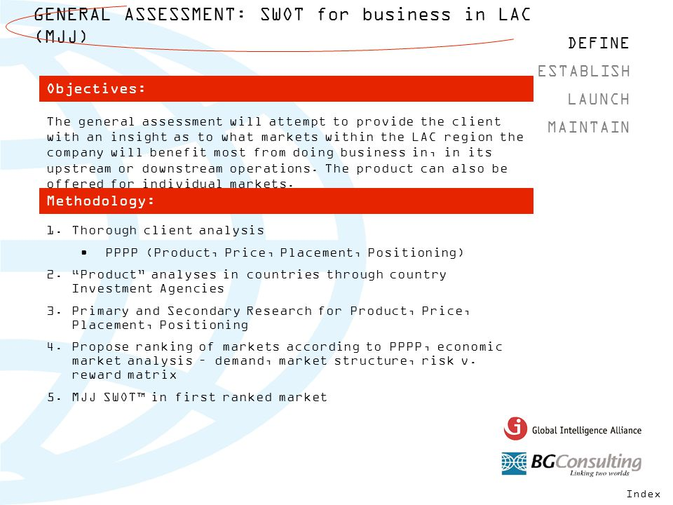 GENERAL ASSESSMENT: SWOT for business in LAC (MJJ) DEFINE MAINTAIN ESTABLISH LAUNCH The general assessment will attempt to provide the client with an insight as to what markets within the LAC region the company will benefit most from doing business in, in its upstream or downstream operations.