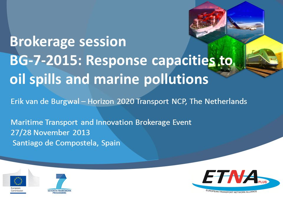 Brokerage session BG : Response capacities to oil spills and marine pollutions Erik van de Burgwal – Horizon 2020 Transport NCP, The Netherlands Maritime Transport and Innovation Brokerage Event 27/28 November 2013 Santiago de Compostela, Spain