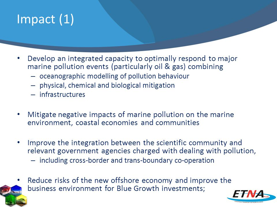 Impact (1) Develop an integrated capacity to optimally respond to major marine pollution events (particularly oil & gas) combining – oceanographic modelling of pollution behaviour – physical, chemical and biological mitigation – infrastructures Mitigate negative impacts of marine pollution on the marine environment, coastal economies and communities Improve the integration between the scientific community and relevant government agencies charged with dealing with pollution, – including cross-border and trans-boundary co-operation Reduce risks of the new offshore economy and improve the business environment for Blue Growth investments;