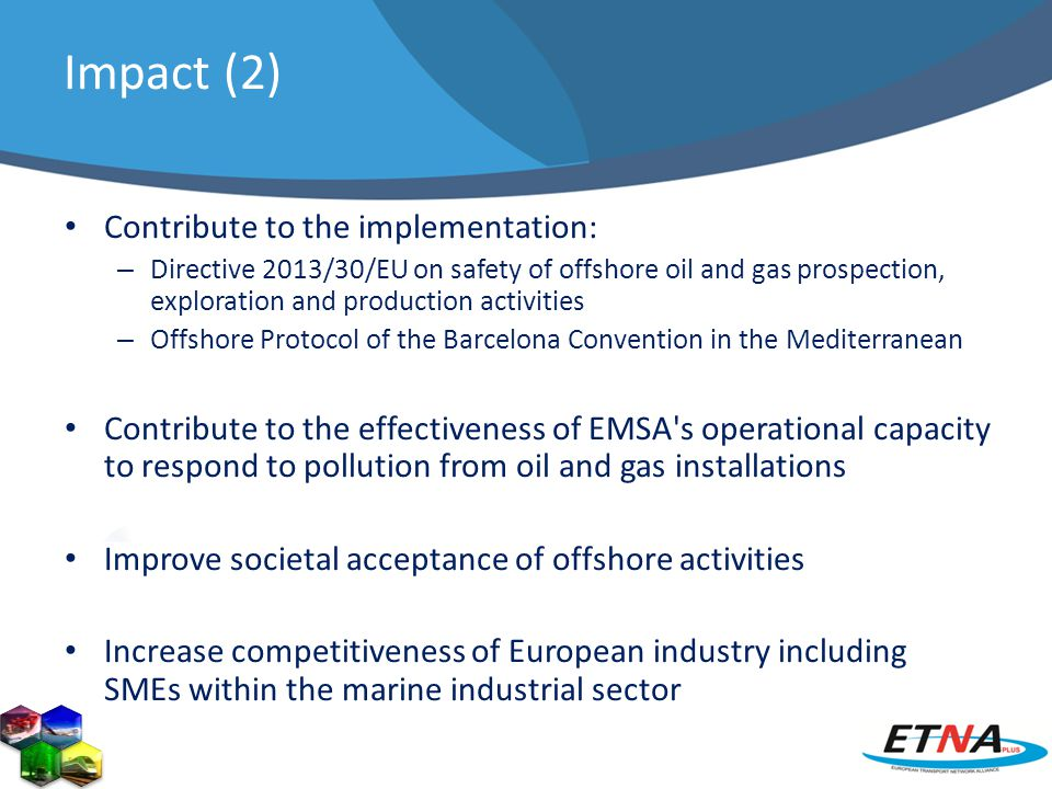 Impact (2) Contribute to the implementation: – Directive 2013/30/EU on safety of offshore oil and gas prospection, exploration and production activities – Offshore Protocol of the Barcelona Convention in the Mediterranean Contribute to the effectiveness of EMSA s operational capacity to respond to pollution from oil and gas installations Improve societal acceptance of offshore activities Increase competitiveness of European industry including SMEs within the marine industrial sector