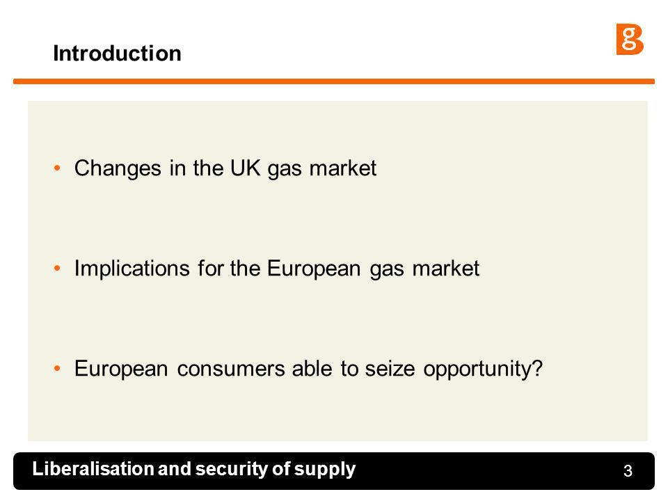 3 Introduction Changes in the UK gas market Implications for the European gas market European consumers able to seize opportunity? Liberalisation and