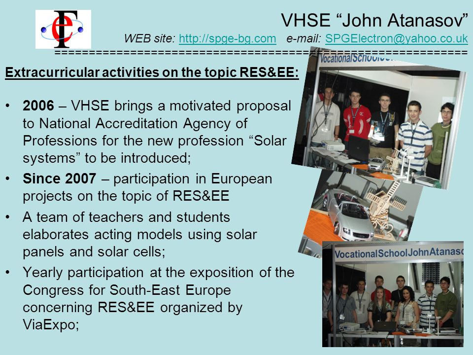 Extracurricular activities on the topic RES&EE: 2006 – VHSE brings a motivated proposal to National Accreditation Agency of Professions for the new profession Solar systems to be introduced; Since 2007 – participation in European projects on the topic of RES&EE A team of teachers and students elaborates acting models using solar panels and solar cells; Yearly participation at the exposition of the Congress for South-East Europe concerning RES&EE organized by ViaExpo; VHSE John Atanasov WEB site: http://spge-bg.com e-mail: SPGElectron@yahoo.co.uk ============================================================http://spge-bg.comSPGElectron@yahoo.co.uk