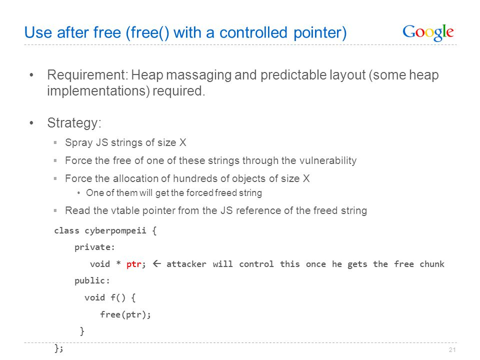 21 Use after free (free() with a controlled pointer) Requirement: Heap massaging and predictable layout (some heap implementations) required. Strategy