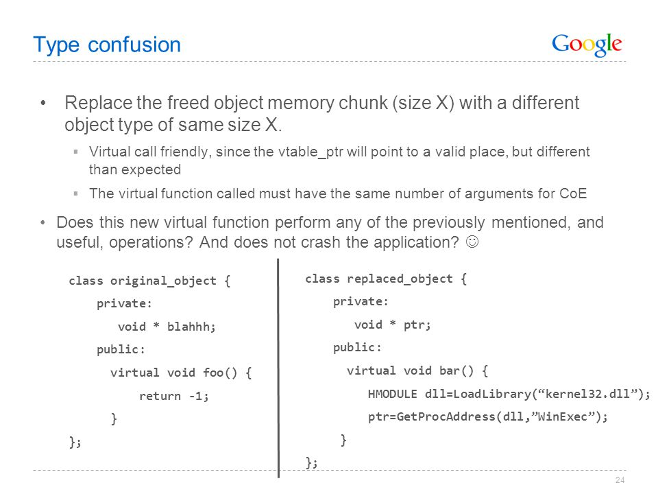 24 Type confusion Replace the freed object memory chunk (size X) with a different object type of same size X.  Virtual call friendly, since the vtabl