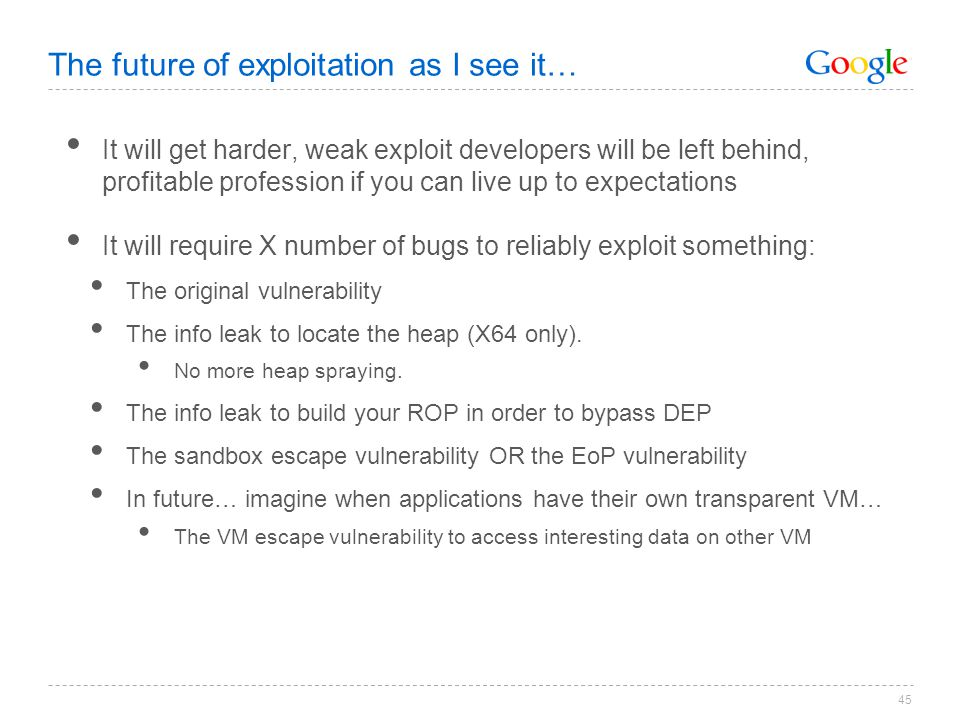 45 The future of exploitation as I see it… It will get harder, weak exploit developers will be left behind, profitable profession if you can live up t