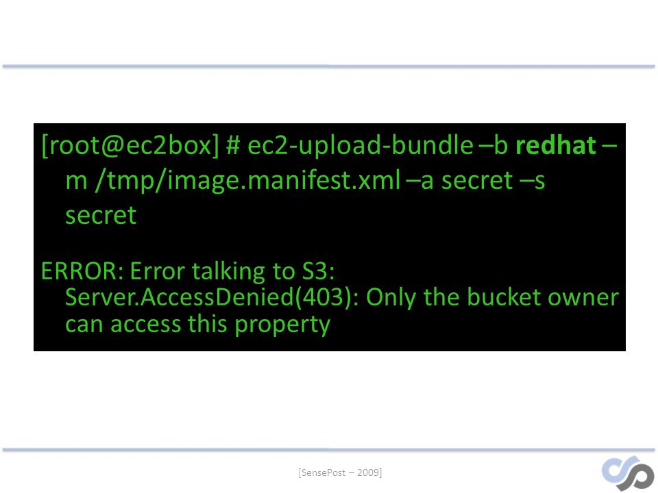 [SensePost – 2009] [root@ec2box] # ec2-upload-bundle –b redhat – m /tmp/image.manifest.xml –a secret –s secret ERROR: Error talking to S3: Server.AccessDenied(403): Only the bucket owner can access this property