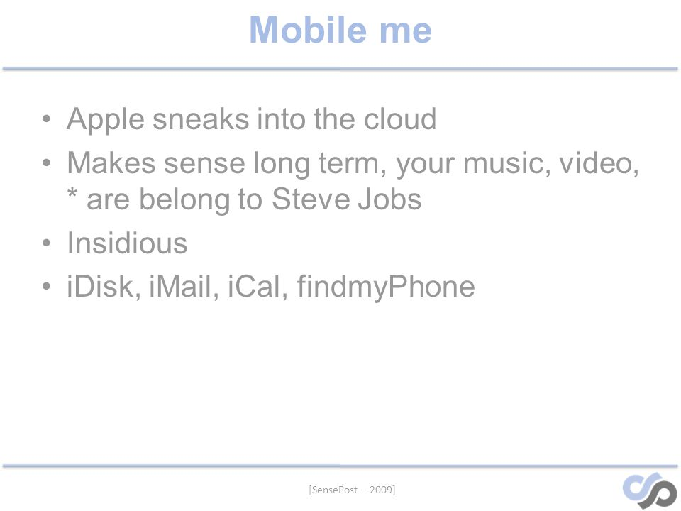 [SensePost – 2009] Mobile me Apple sneaks into the cloud Makes sense long term, your music, video, * are belong to Steve Jobs Insidious iDisk, iMail, iCal, findmyPhone