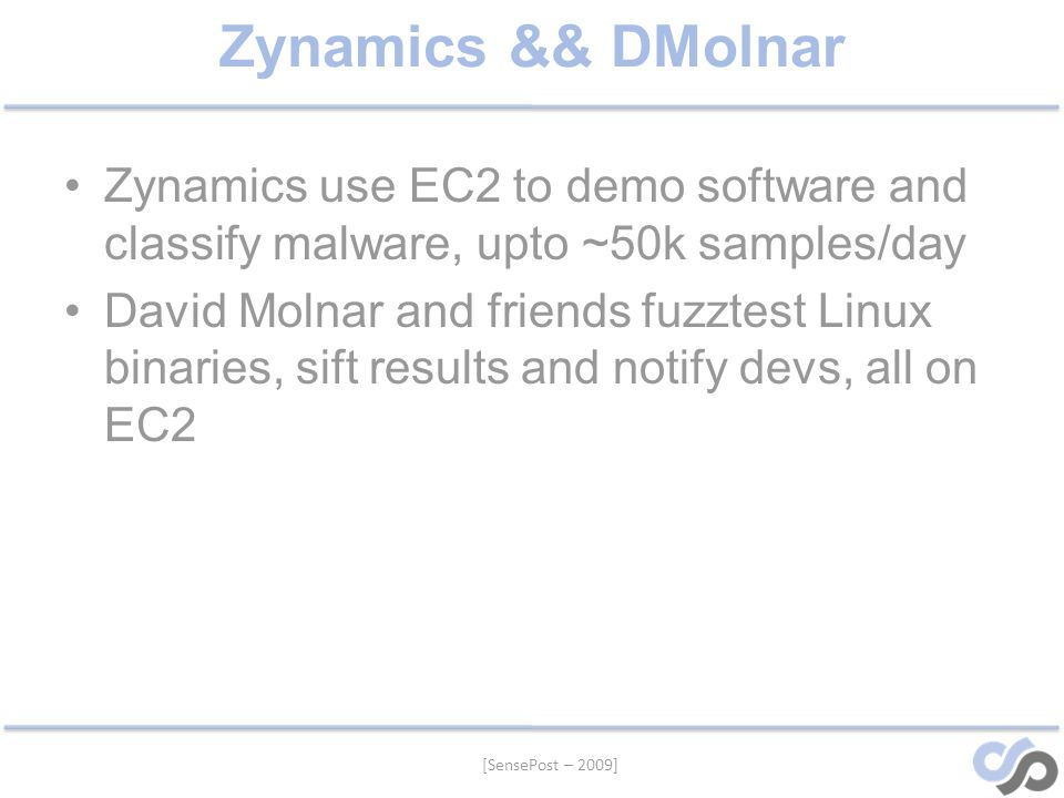 Zynamics && DMolnar Zynamics use EC2 to demo software and classify malware, upto ~50k samples/day David Molnar and friends fuzztest Linux binaries, sift results and notify devs, all on EC2