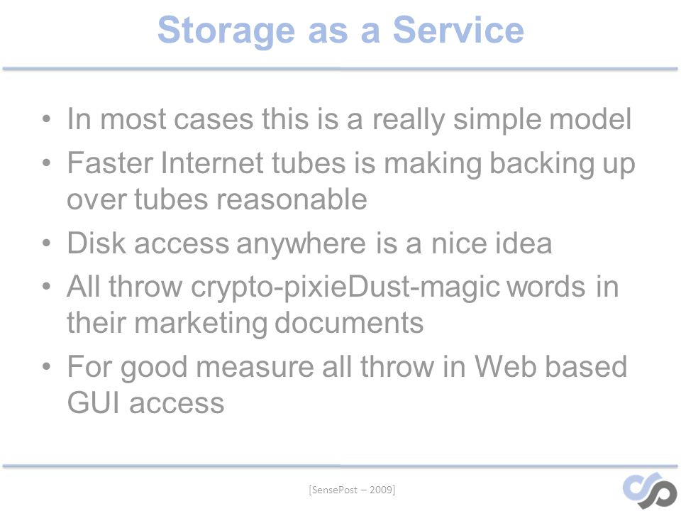 Storage as a Service In most cases this is a really simple model Faster Internet tubes is making backing up over tubes reasonable Disk access anywhere is a nice idea All throw crypto-pixieDust-magic words in their marketing documents For good measure all throw in Web based GUI access