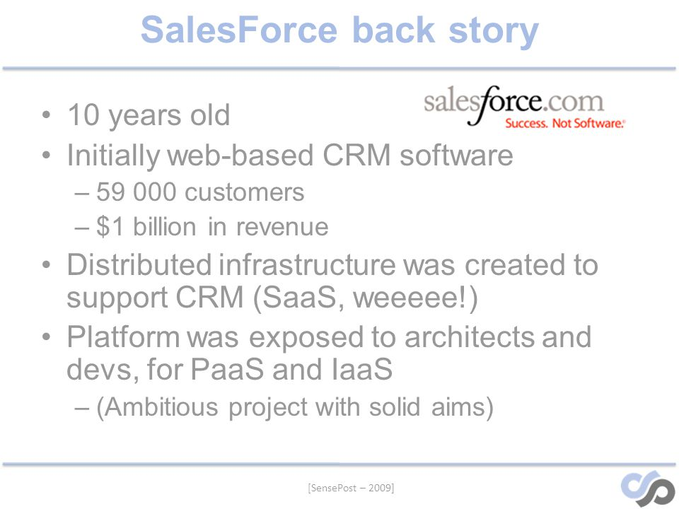 [SensePost – 2009] SalesForce back story 10 years old Initially web-based CRM software –59 000 customers –$1 billion in revenue Distributed infrastructure was created to support CRM (SaaS, weeeee!) Platform was exposed to architects and devs, for PaaS and IaaS –(Ambitious project with solid aims)