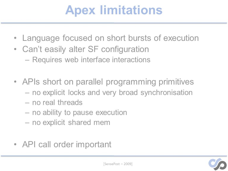 [SensePost – 2009] Apex limitations Language focused on short bursts of execution Can't easily alter SF configuration –Requires web interface interactions APIs short on parallel programming primitives –no explicit locks and very broad synchronisation –no real threads –no ability to pause execution –no explicit shared mem API call order important