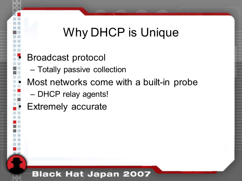 Why DHCP is Unique Broadcast protocol –Totally passive collection Most networks come with a built-in probe –DHCP relay agents! Extremely accurate