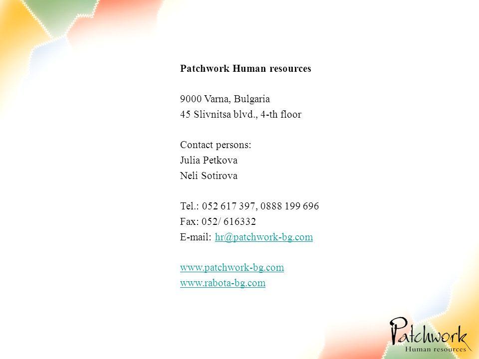 Patchwork Human resources 9000 Varna, Bulgaria 45 Slivnitsa blvd., 4-th floor Contact persons: Julia Petkova Neli Sotirova Tel.: 052 617 397, 0888 199 696 Fax: 052/ 616332 E-mail: hr@patchwork-bg.comhr@patchwork-bg.com www.patchwork-bg.com www.rabota-bg.com