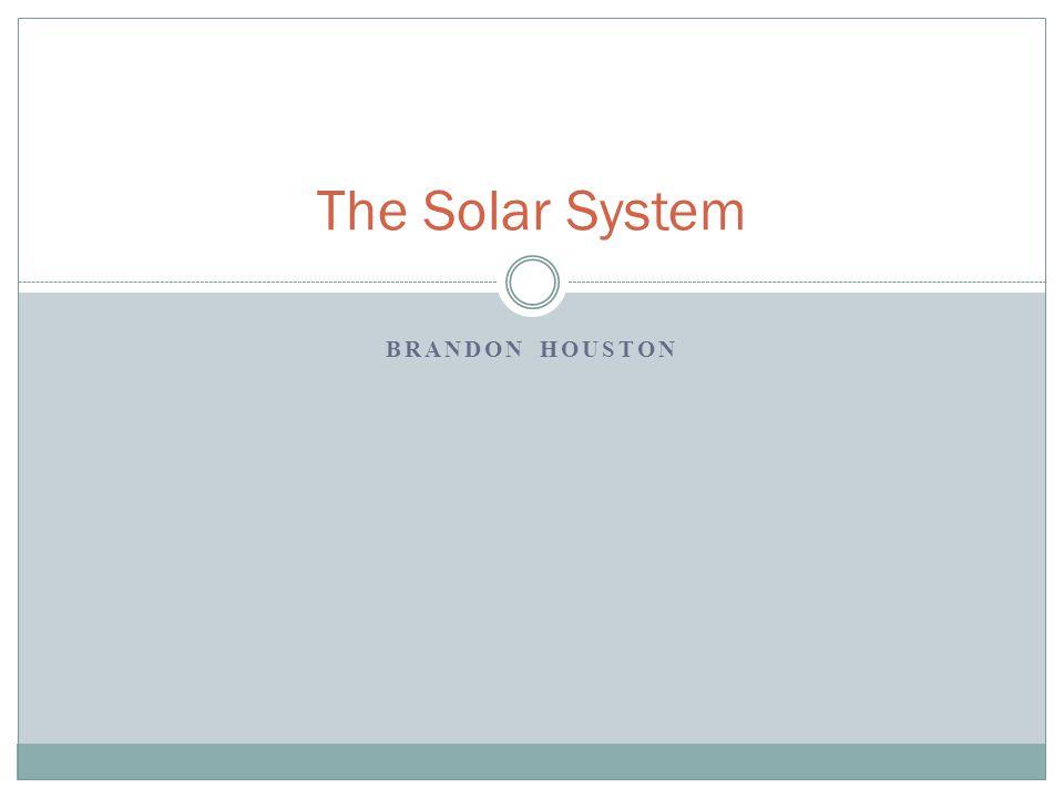 BRANDON HOUSTON The Solar System