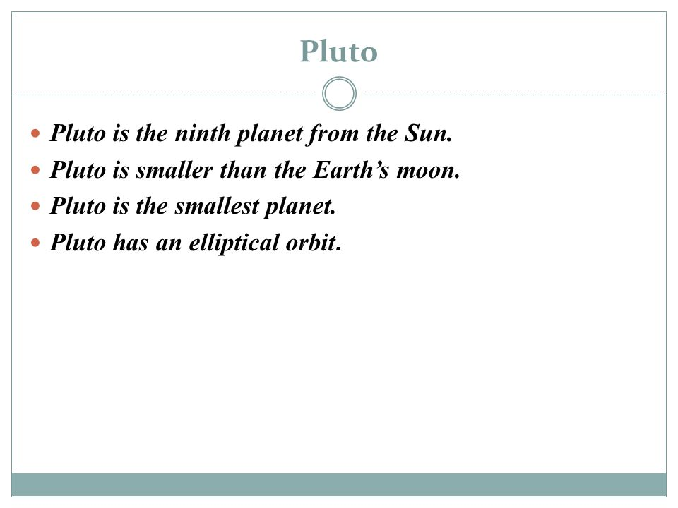Pluto Pluto is the ninth planet from the Sun. Pluto is smaller than the Earth's moon. Pluto is the smallest planet. Pluto has an elliptical orbit.