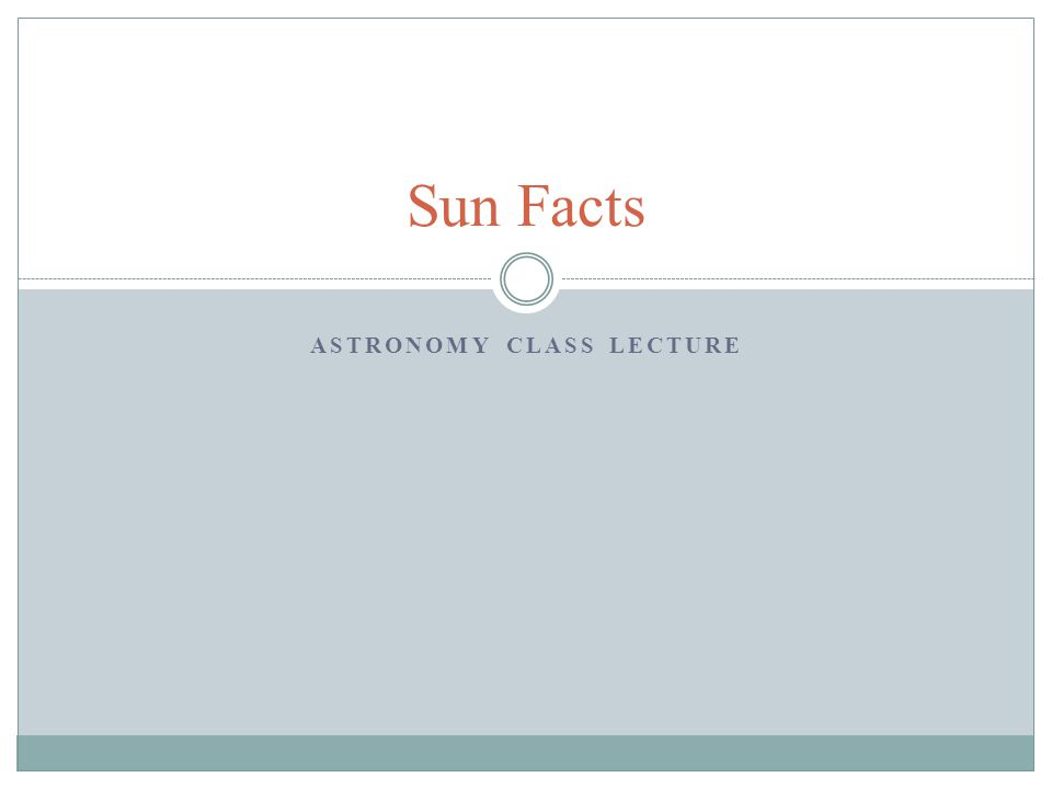 ASTRONOMY CLASS LECTURE Sun Facts