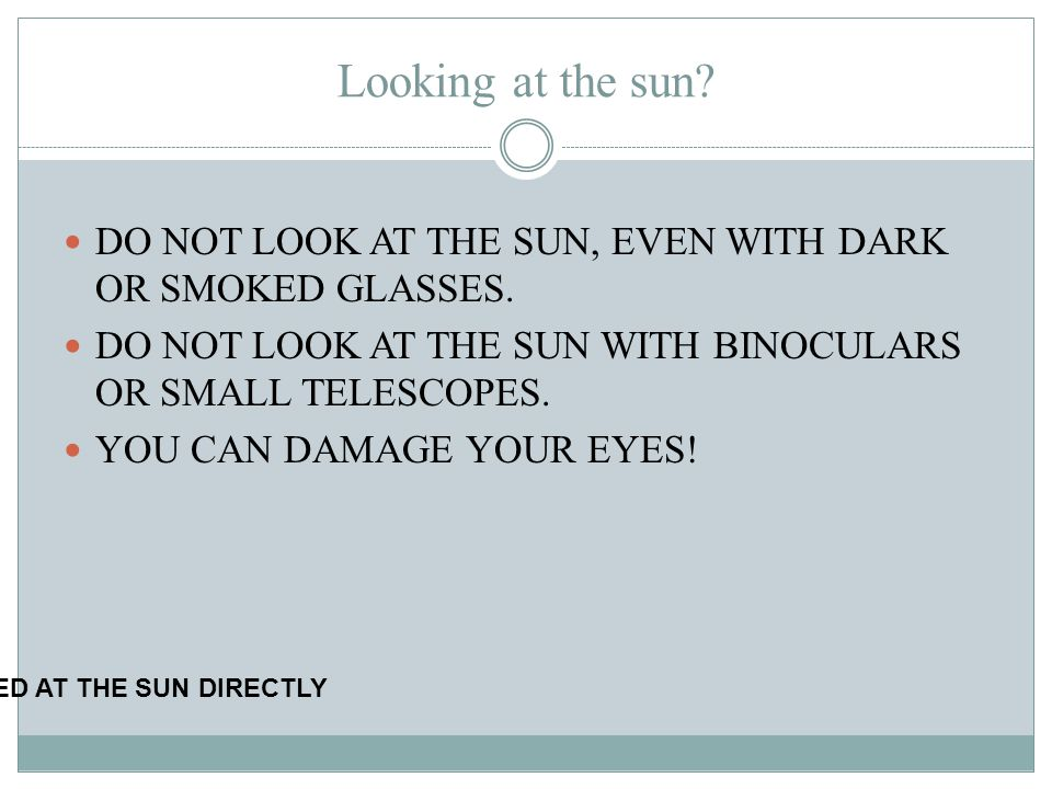 Looking at the sun? DO NOT LOOK AT THE SUN, EVEN WITH DARK OR SMOKED GLASSES. DO NOT LOOK AT THE SUN WITH BINOCULARS OR SMALL TELESCOPES. YOU CAN DAMA