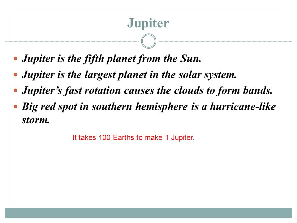 Jupiter Jupiter is the fifth planet from the Sun. Jupiter is the largest planet in the solar system. Jupiter's fast rotation causes the clouds to form