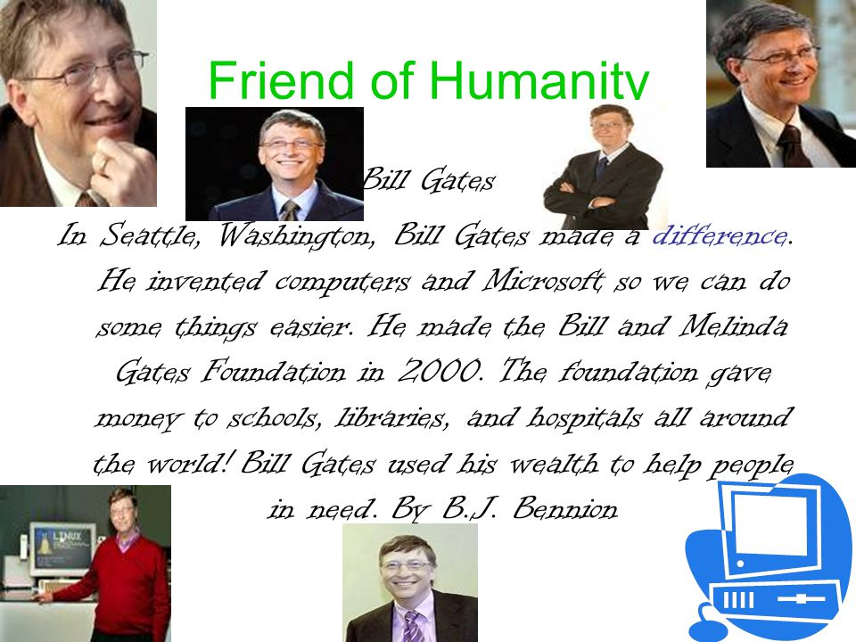 Friend of Humanity Bill Gates In Seattle, Washington, Bill Gates made a difference.